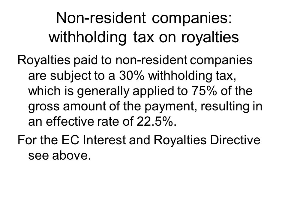 Non-resident companies: withholding tax on royalties Royalties paid to non-resident companies are subject to a 30% withholding tax, which is generally applied to 75% of the gross amount of the payment, resulting in an effective rate of 22.5%.