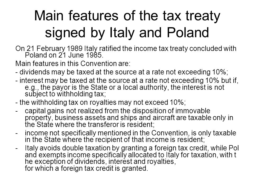 Main features of the tax treaty signed by Italy and Poland On 21 February 1989 Italy ratified the income tax treaty concluded with Poland on 21 June 1985.