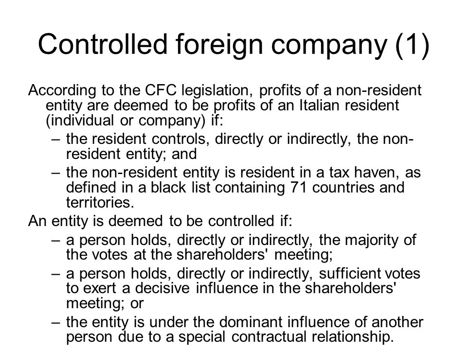 Controlled foreign company (1) According to the CFC legislation, profits of a non-resident entity are deemed to be profits of an Italian resident (individual or company) if: –the resident controls, directly or indirectly, the non- resident entity; and –the non-resident entity is resident in a tax haven, as defined in a black list containing 71 countries and territories.