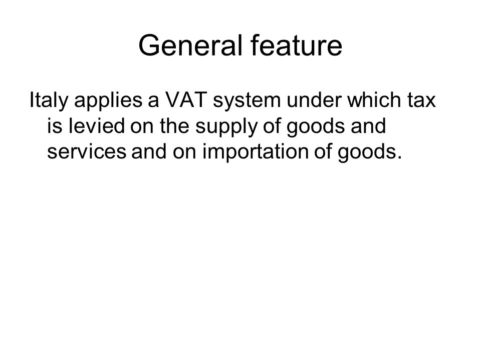 General feature Italy applies a VAT system under which tax is levied on the supply of goods and services and on importation of goods.