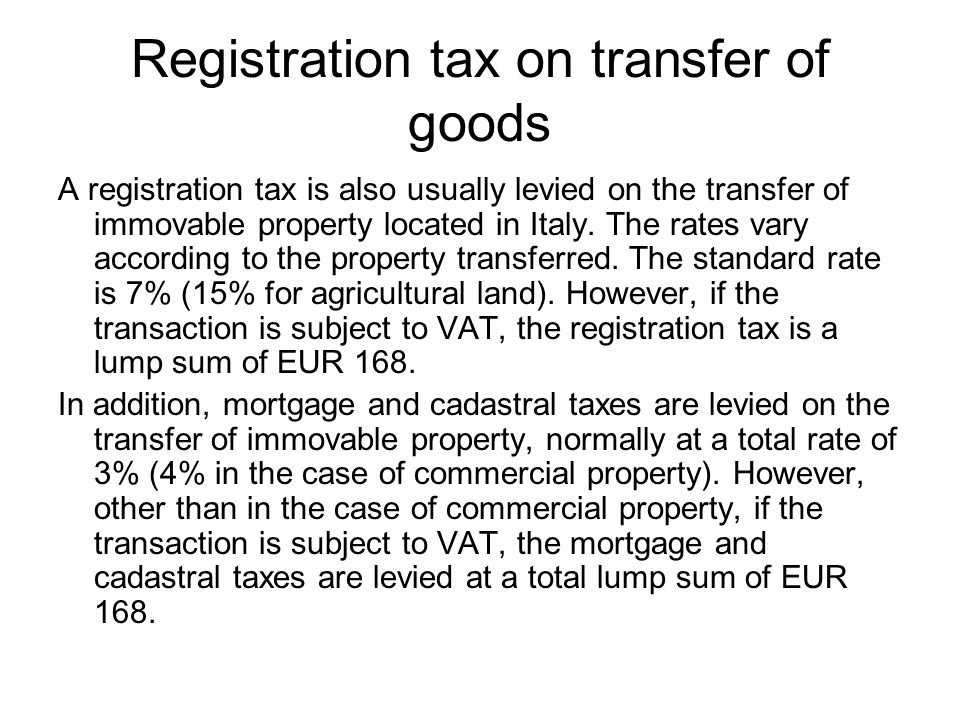 Registration tax on transfer of goods A registration tax is also usually levied on the transfer of immovable property located in Italy.