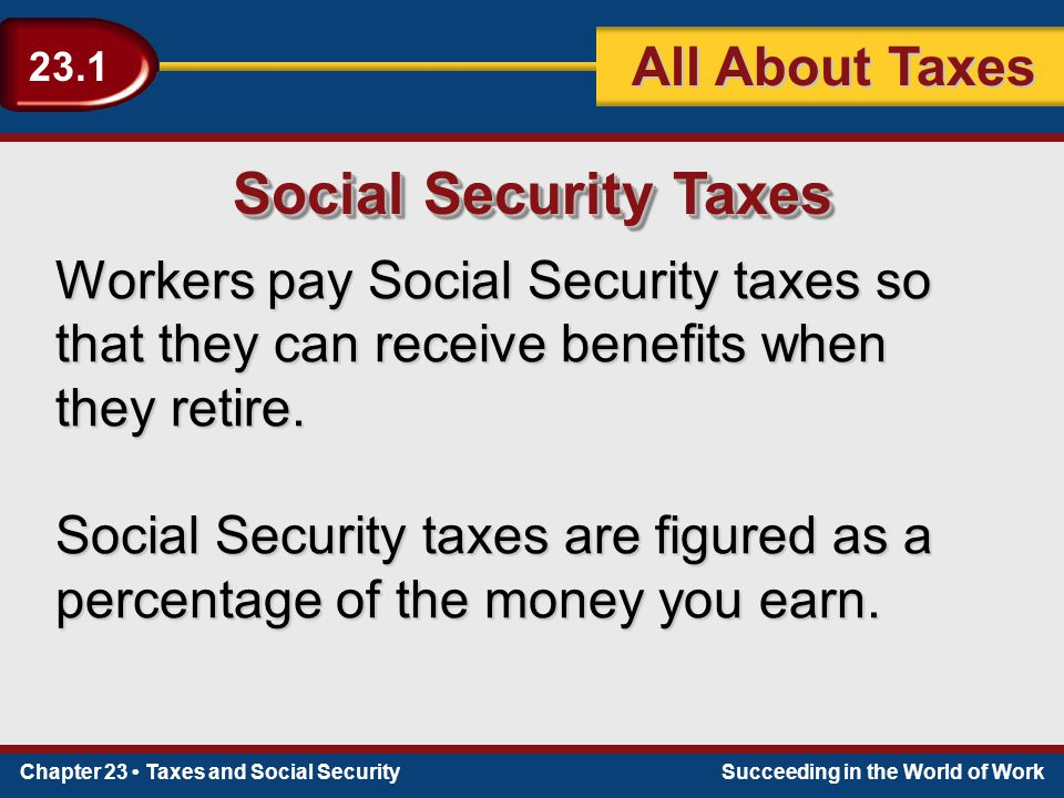 Chapter 23 Taxes and Social SecuritySucceeding in the World of Work 23.1 All About Taxes Social Security Taxes Workers pay Social Security taxes so that they can receive benefits when they retire.