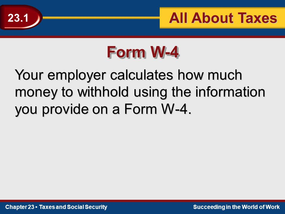 Chapter 23 Taxes and Social SecuritySucceeding in the World of Work 23.1 All About Taxes Your employer calculates how much money to withhold using the information you provide on a Form W-4.