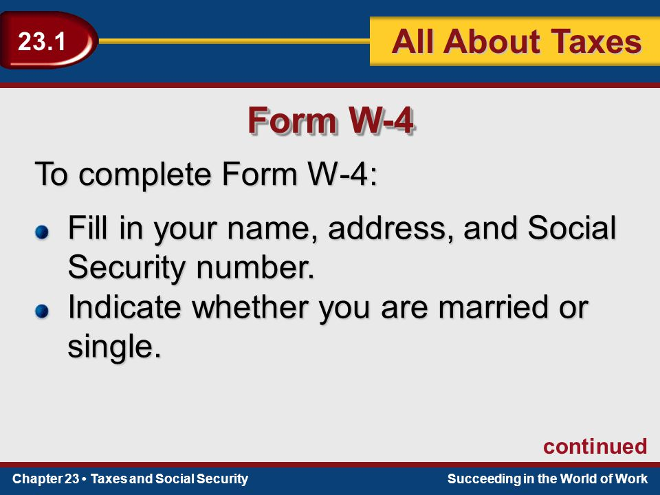 Chapter 23 Taxes and Social SecuritySucceeding in the World of Work 23.1 All About Taxes Form W-4 To complete Form W-4: Fill in your name, address, and Social Security number.