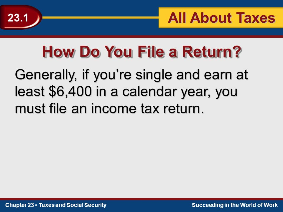 Chapter 23 Taxes and Social SecuritySucceeding in the World of Work 23.1 All About Taxes How Do You File a Return? Generally, if you're single and ear