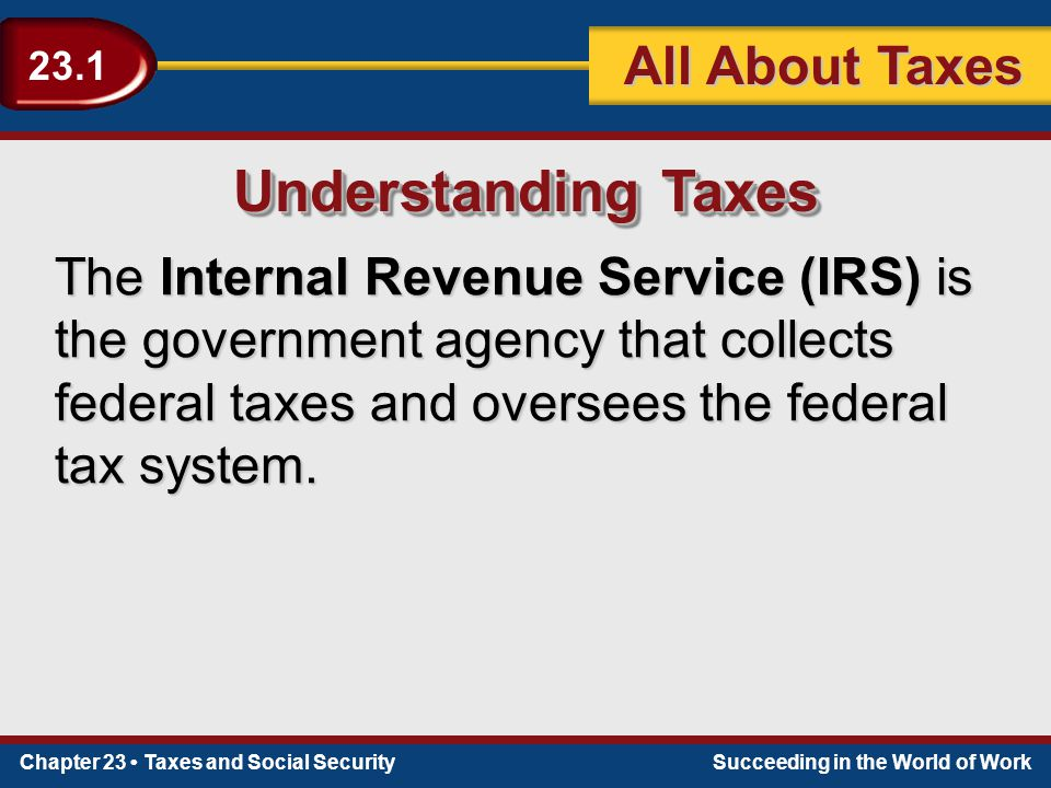 Chapter 23 Taxes and Social SecuritySucceeding in the World of Work 23.1 All About Taxes Understanding Taxes The Internal Revenue Service (IRS) is the government agency that collects federal taxes and oversees the federal tax system.