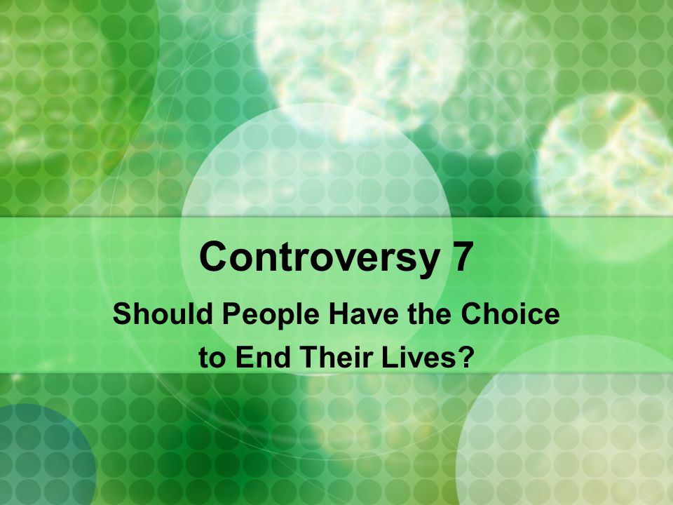 Controversy 7 Should People Have the Choice to End Their Lives