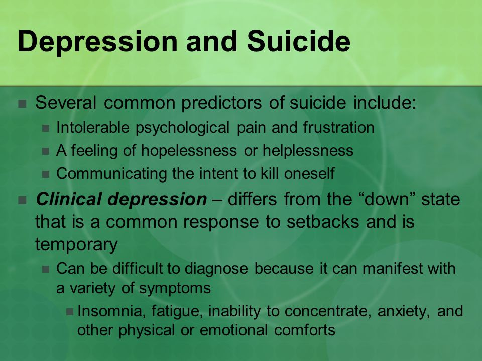 Depression and Suicide Several common predictors of suicide include: Intolerable psychological pain and frustration A feeling of hopelessness or helplessness Communicating the intent to kill oneself Clinical depression – differs from the down state that is a common response to setbacks and is temporary Can be difficult to diagnose because it can manifest with a variety of symptoms Insomnia, fatigue, inability to concentrate, anxiety, and other physical or emotional comforts
