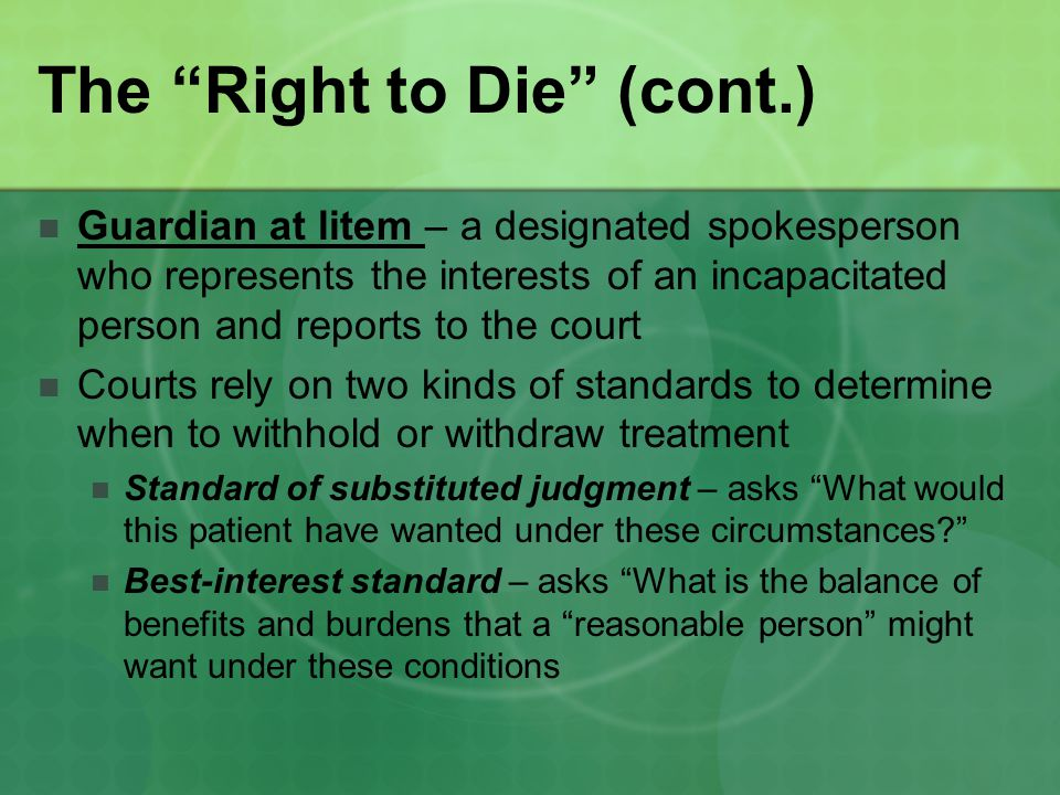 The Right to Die (cont.) Guardian at litem – a designated spokesperson who represents the interests of an incapacitated person and reports to the court Courts rely on two kinds of standards to determine when to withhold or withdraw treatment Standard of substituted judgment – asks What would this patient have wanted under these circumstances Best-interest standard – asks What is the balance of benefits and burdens that a reasonable person might want under these conditions