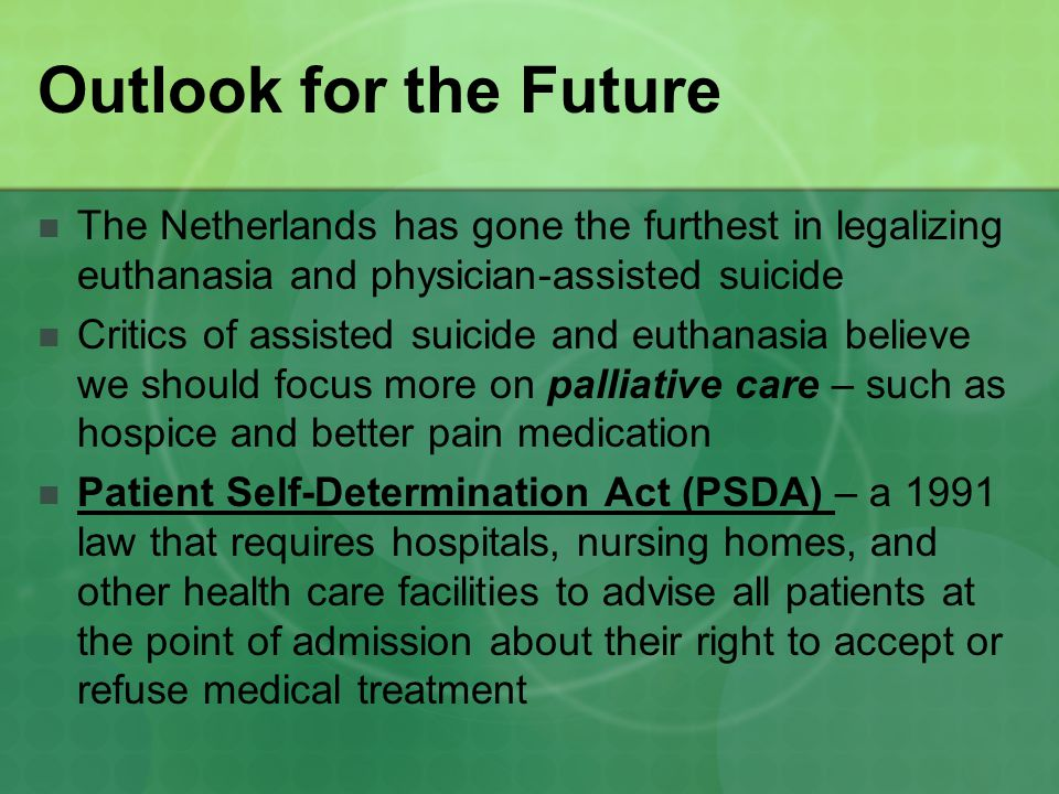 Outlook for the Future The Netherlands has gone the furthest in legalizing euthanasia and physician-assisted suicide Critics of assisted suicide and euthanasia believe we should focus more on palliative care – such as hospice and better pain medication Patient Self-Determination Act (PSDA) – a 1991 law that requires hospitals, nursing homes, and other health care facilities to advise all patients at the point of admission about their right to accept or refuse medical treatment