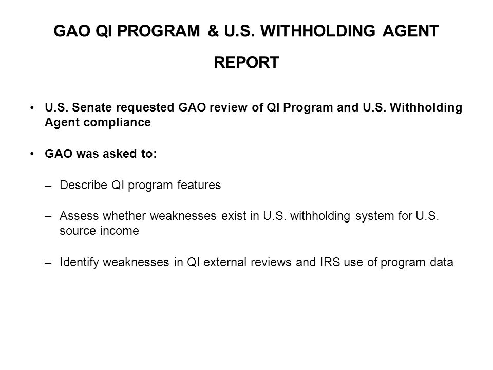 GAO QI PROGRAM & U.S. WITHHOLDING AGENT REPORT U.S. Senate requested GAO review of QI Program and U.S. Withholding Agent compliance GAO was asked to: