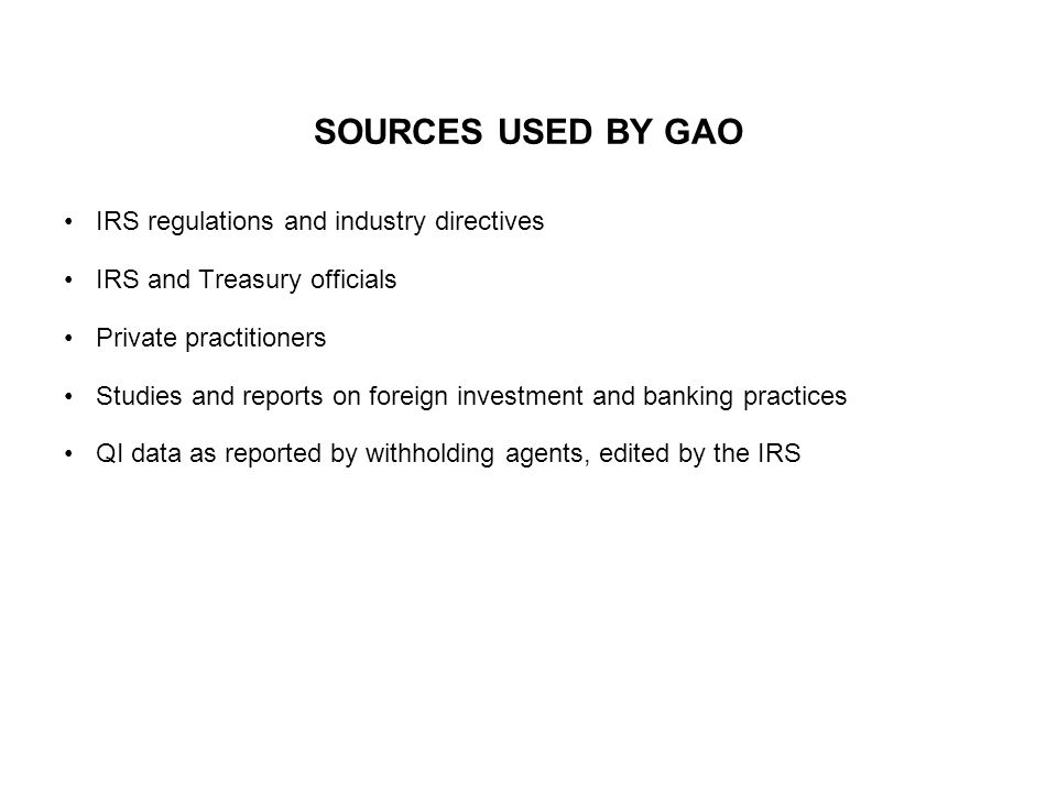SOURCES USED BY GAO IRS regulations and industry directives IRS and Treasury officials Private practitioners Studies and reports on foreign investment and banking practices QI data as reported by withholding agents, edited by the IRS