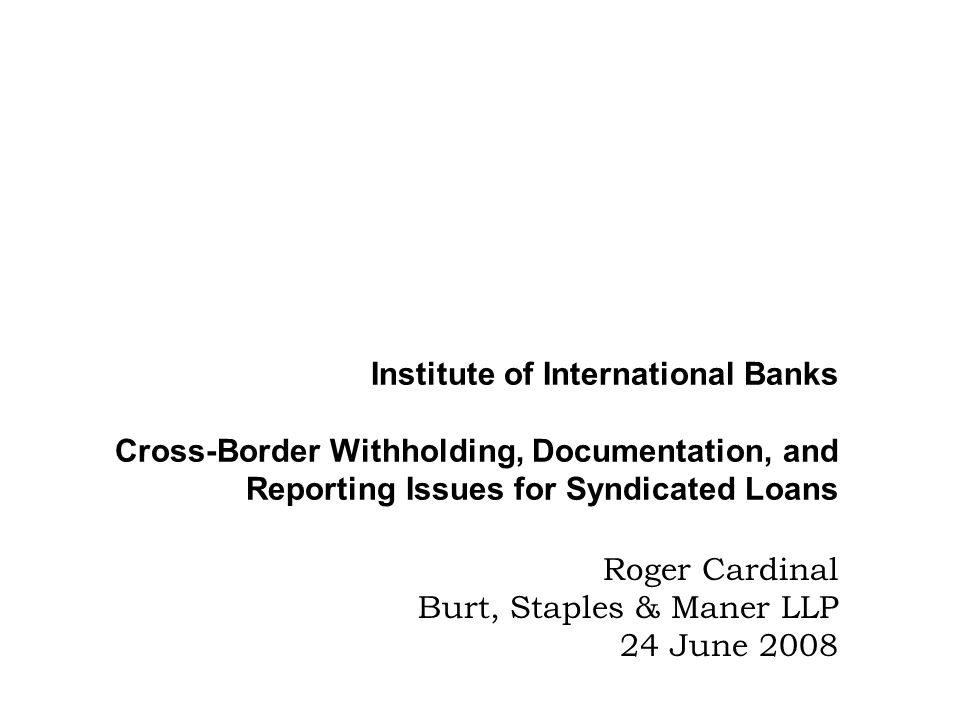 Institute of International Banks Cross-Border Withholding, Documentation, and Reporting Issues for Syndicated Loans Roger Cardinal Burt, Staples & Man