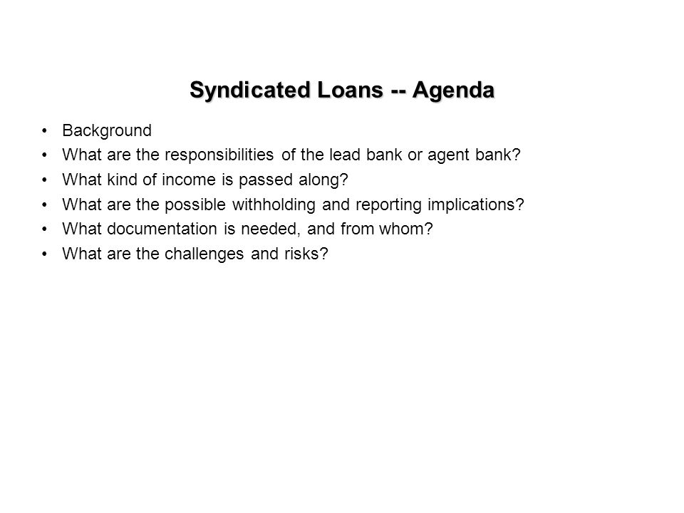 Syndicated Loans -- Agenda Background What are the responsibilities of the lead bank or agent bank.