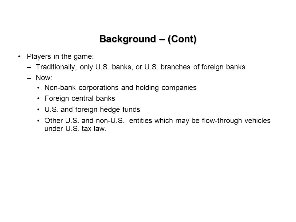 Background – (Cont) Players in the game: –Traditionally, only U.S. banks, or U.S. branches of foreign banks –Now: Non-bank corporations and holding co