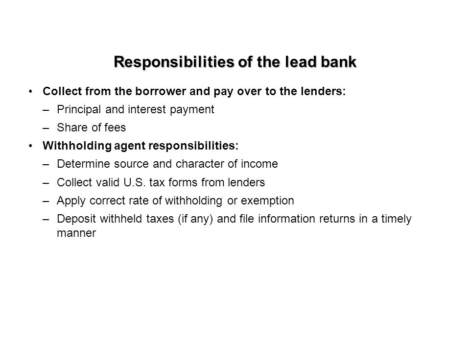 Responsibilities of the lead bank Collect from the borrower and pay over to the lenders: –Principal and interest payment –Share of fees Withholding agent responsibilities: –Determine source and character of income –Collect valid U.S.
