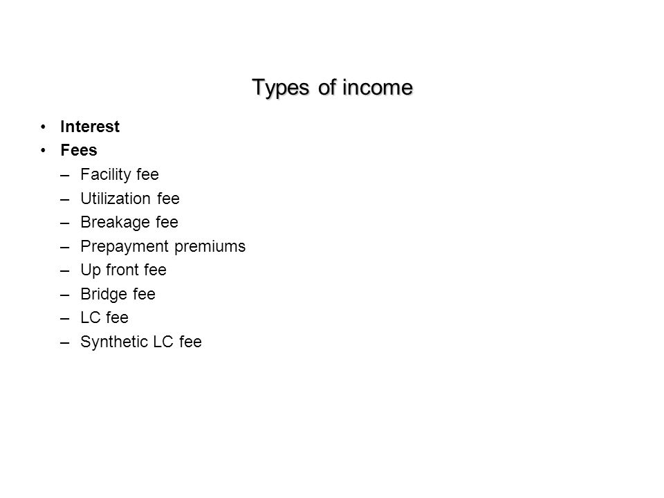 Types of income Interest Fees –Facility fee –Utilization fee –Breakage fee –Prepayment premiums –Up front fee –Bridge fee –LC fee –Synthetic LC fee