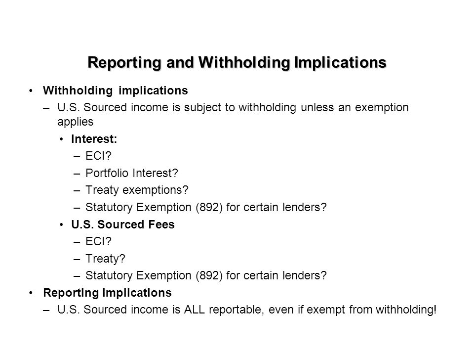Reporting and Withholding Implications Withholding implications –U.S. Sourced income is subject to withholding unless an exemption applies Interest: –
