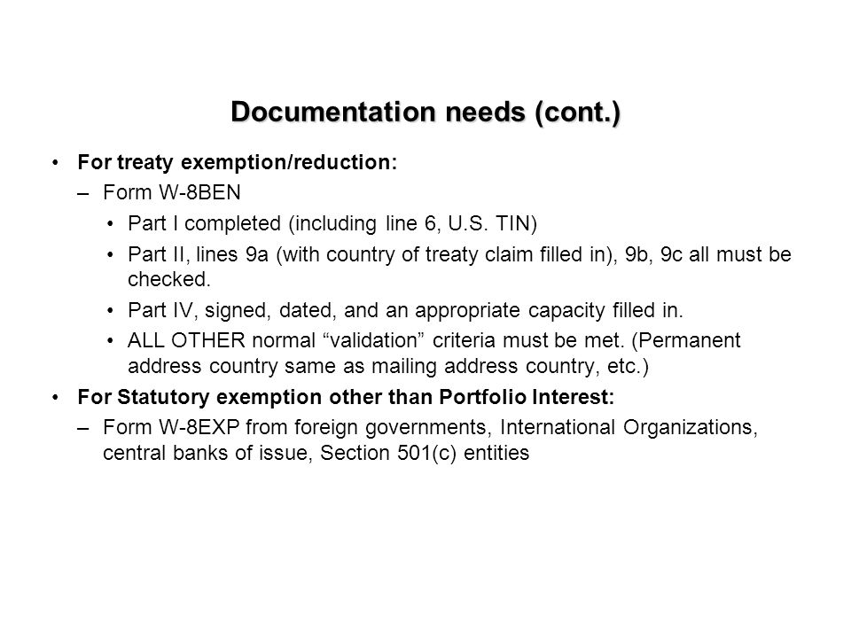 Documentation needs (cont.) For treaty exemption/reduction: –Form W-8BEN Part I completed (including line 6, U.S.
