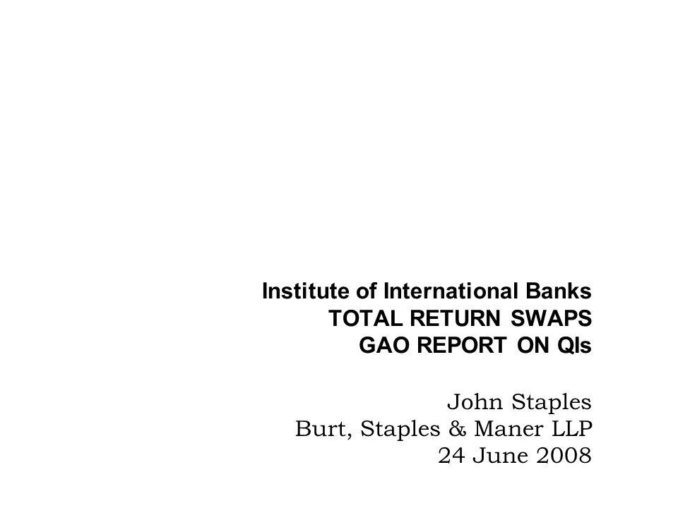 Institute of International Banks TOTAL RETURN SWAPS GAO REPORT ON QIs John Staples Burt, Staples & Maner LLP 24 June 2008