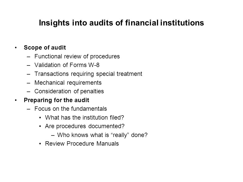 Insights into audits of financial institutions Scope of audit –Functional review of procedures –Validation of Forms W-8 –Transactions requiring special treatment –Mechanical requirements –Consideration of penalties Preparing for the audit –Focus on the fundamentals What has the institution filed.