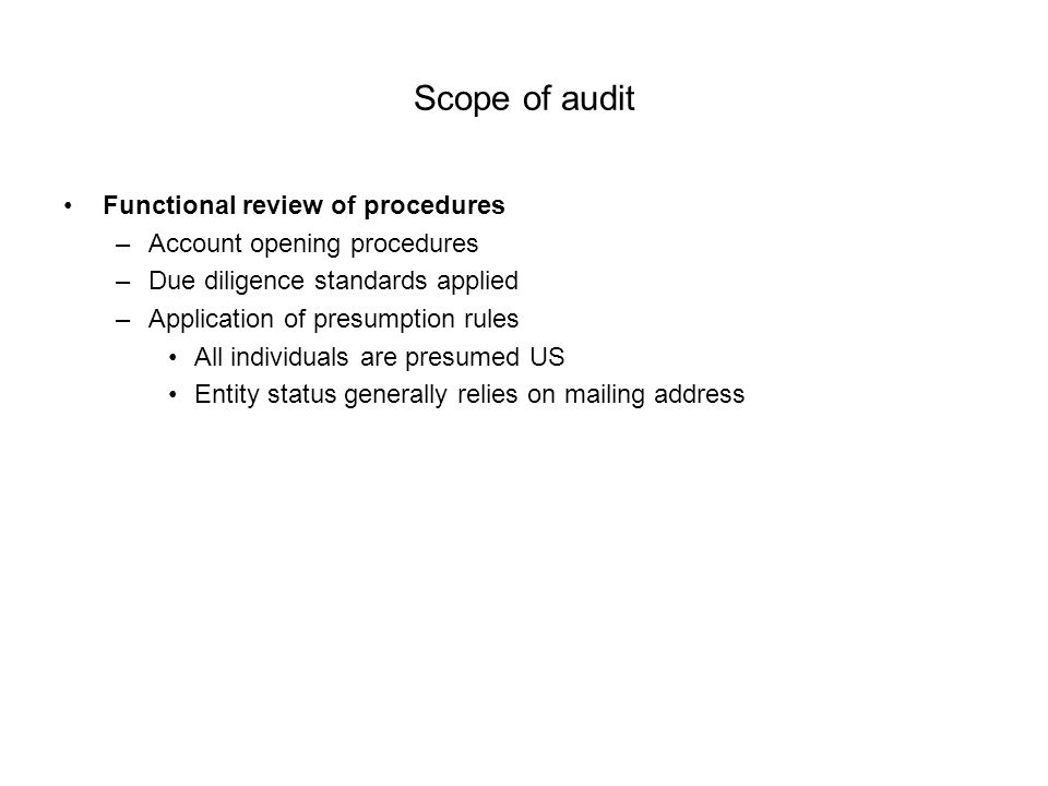 Scope of audit Functional review of procedures –Account opening procedures –Due diligence standards applied –Application of presumption rules All individuals are presumed US Entity status generally relies on mailing address