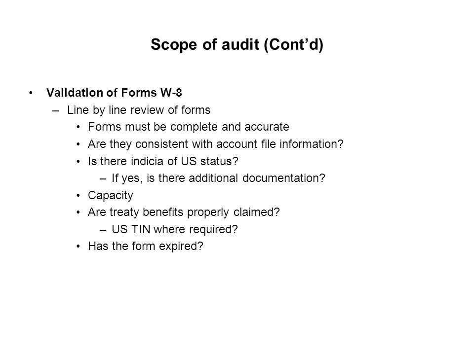 Scope of audit (Cont'd) Validation of Forms W-8 –Line by line review of forms Forms must be complete and accurate Are they consistent with account fil