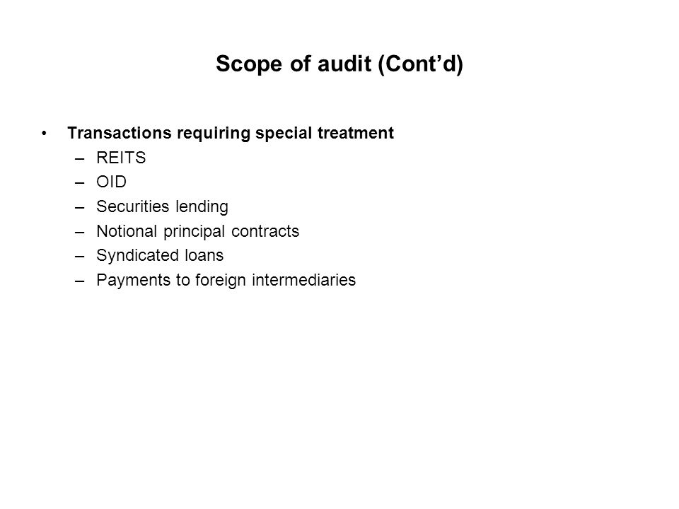 Scope of audit (Cont'd) Transactions requiring special treatment –REITS –OID –Securities lending –Notional principal contracts –Syndicated loans –Payments to foreign intermediaries