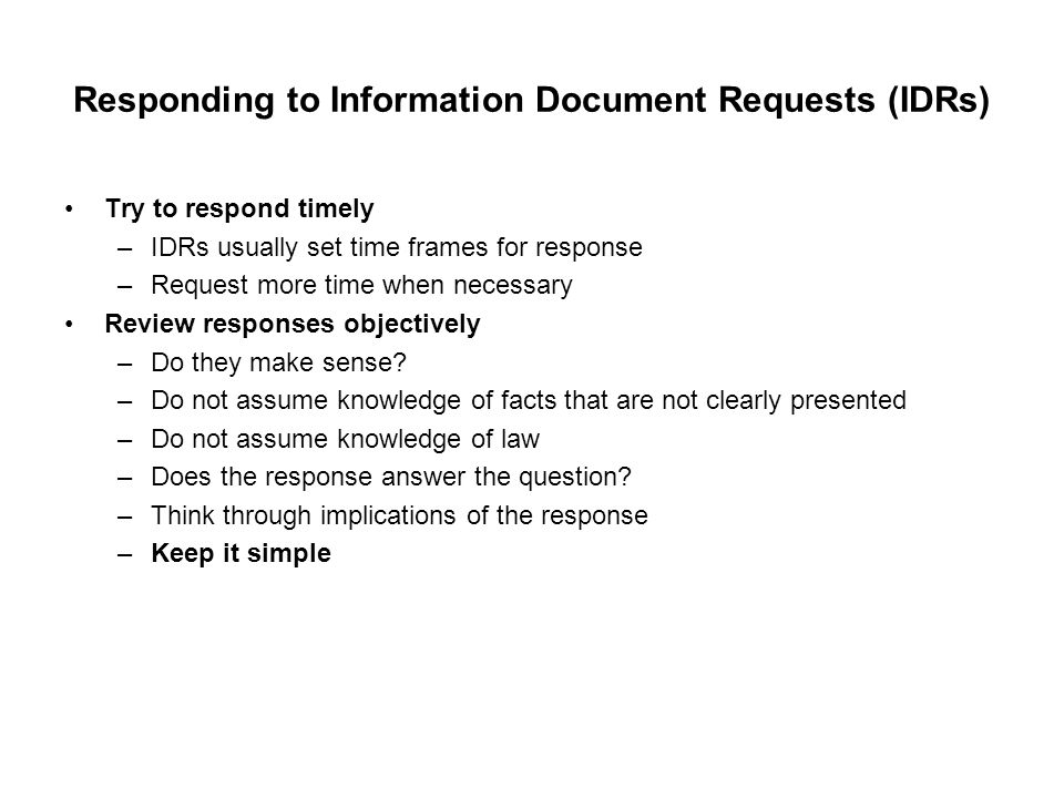 Responding to Information Document Requests (IDRs) Try to respond timely –IDRs usually set time frames for response –Request more time when necessary