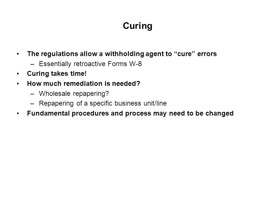 Curing The regulations allow a withholding agent to cure errors –Essentially retroactive Forms W-8 Curing takes time.