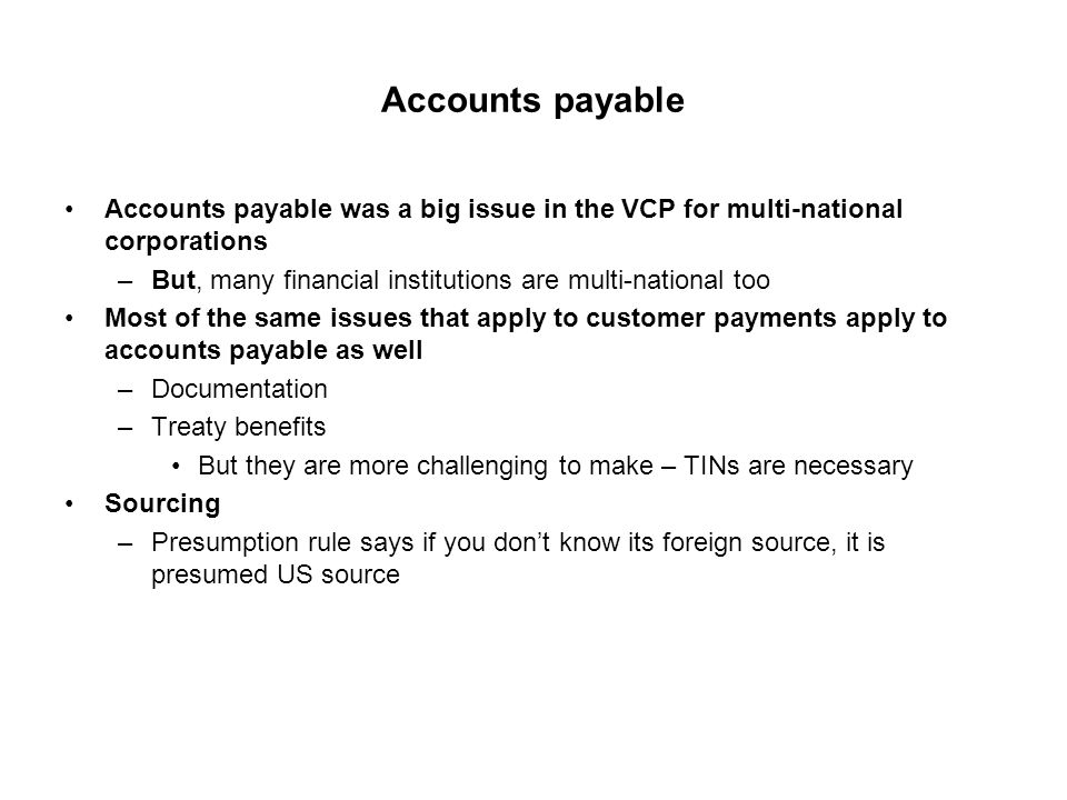 Accounts payable Accounts payable was a big issue in the VCP for multi-national corporations –But, many financial institutions are multi-national too Most of the same issues that apply to customer payments apply to accounts payable as well –Documentation –Treaty benefits But they are more challenging to make – TINs are necessary Sourcing –Presumption rule says if you don't know its foreign source, it is presumed US source