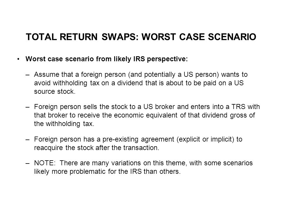 TOTAL RETURN SWAPS: WORST CASE SCENARIO Worst case scenario from likely IRS perspective: –Assume that a foreign person (and potentially a US person) wants to avoid withholding tax on a dividend that is about to be paid on a US source stock.