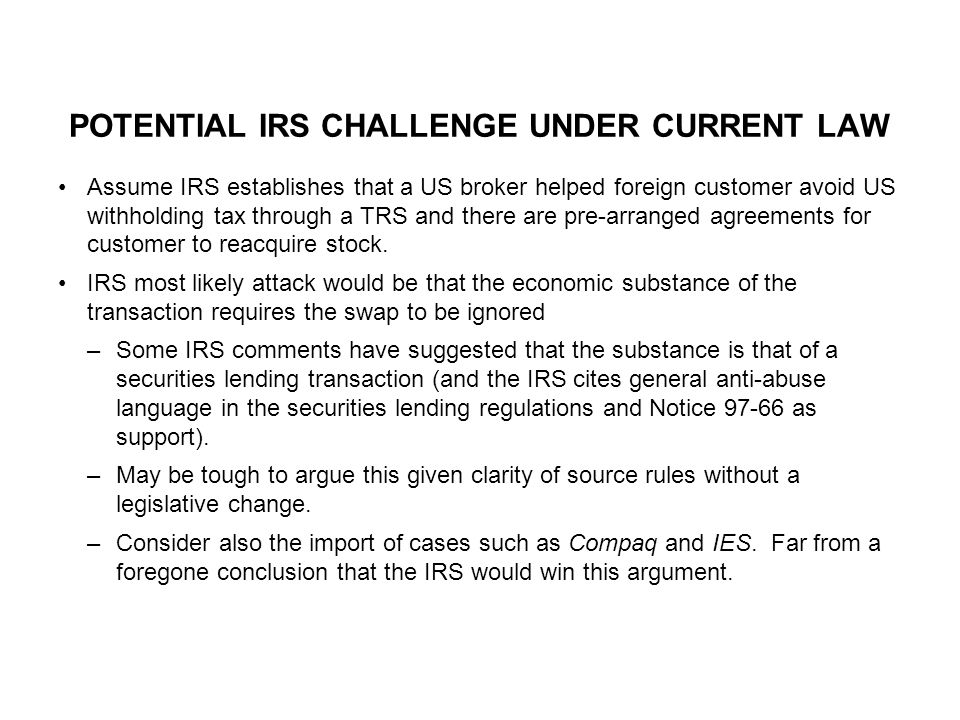 POTENTIAL IRS CHALLENGE UNDER CURRENT LAW Assume IRS establishes that a US broker helped foreign customer avoid US withholding tax through a TRS and there are pre-arranged agreements for customer to reacquire stock.