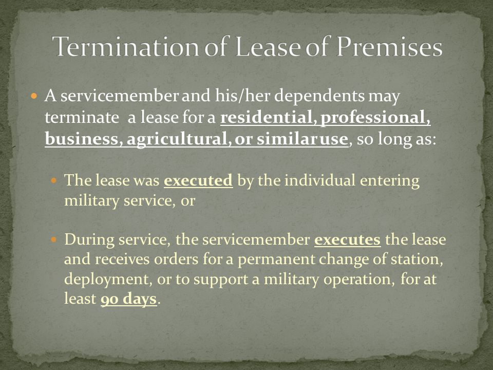 A servicemember and his/her dependents may terminate a lease for a residential, professional, business, agricultural, or similar use, so long as: The