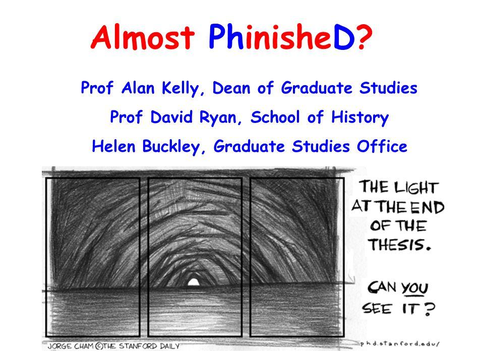 Almost PhinisheD? Prof Alan Kelly, Dean of Graduate Studies Prof David Ryan, School of History Helen Buckley, Graduate Studies Office