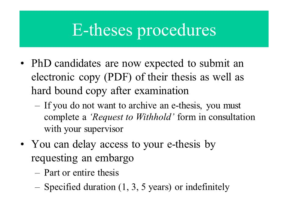 E-theses procedures PhD candidates are now expected to submit an electronic copy (PDF) of their thesis as well as hard bound copy after examination –I