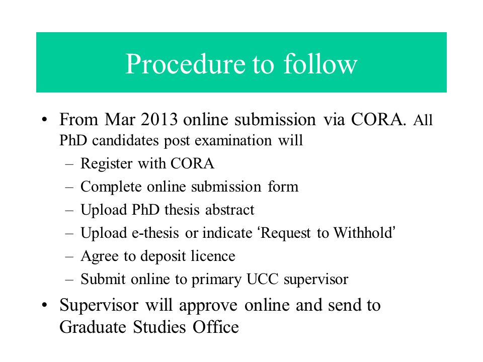 Procedure to follow From Mar 2013 online submission via CORA. All PhD candidates post examination will –Register with CORA –Complete online submission