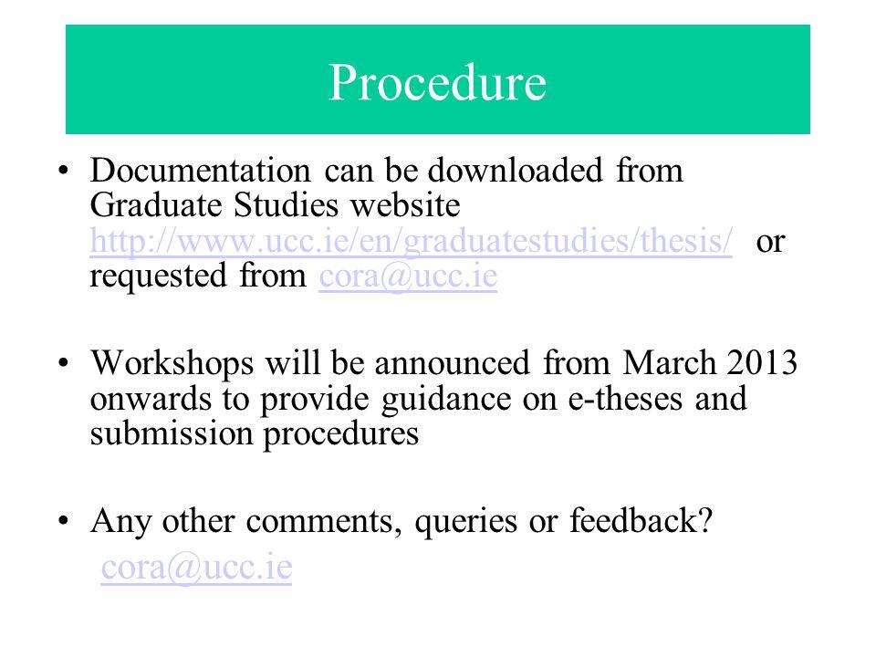 Procedure Documentation can be downloaded from Graduate Studies website http://www.ucc.ie/en/graduatestudies/thesis/ or requested from cora@ucc.ie htt