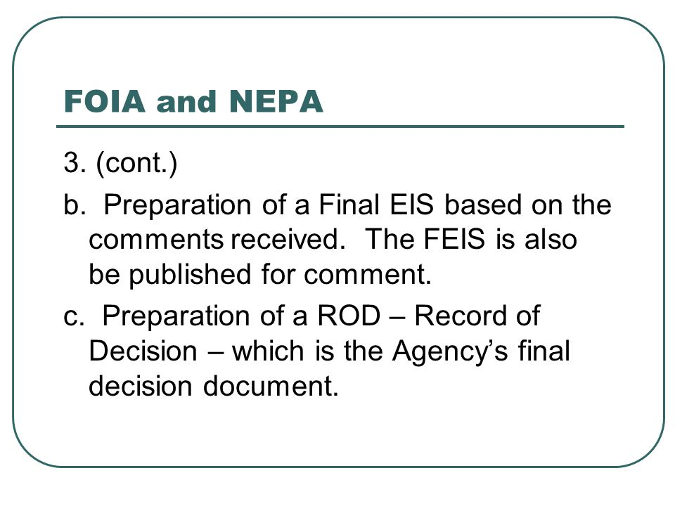 FOIA and NEPA 3. (cont.) b. Preparation of a Final EIS based on the comments received. The FEIS is also be published for comment. c. Preparation of a