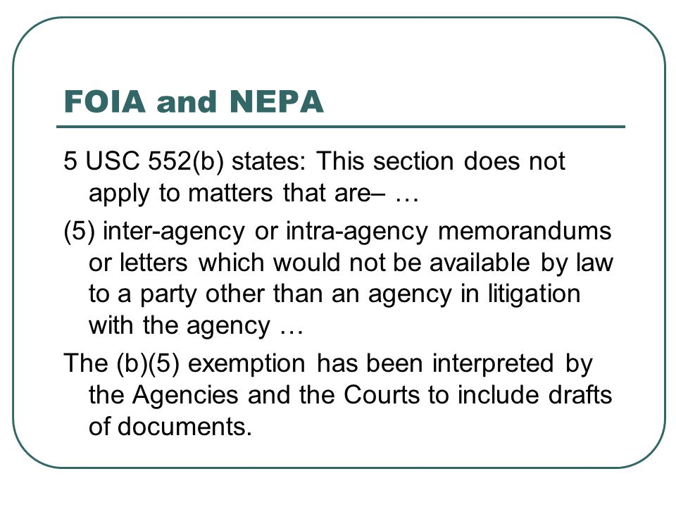 FOIA and NEPA 5 USC 552(b) states: This section does not apply to matters that are– … (5) inter-agency or intra-agency memorandums or letters which wo