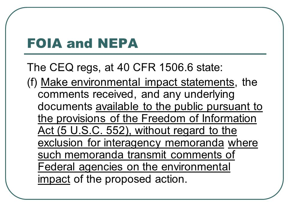 FOIA and NEPA The CEQ regs, at 40 CFR 1506.6 state: (f) Make environmental impact statements, the comments received, and any underlying documents avai