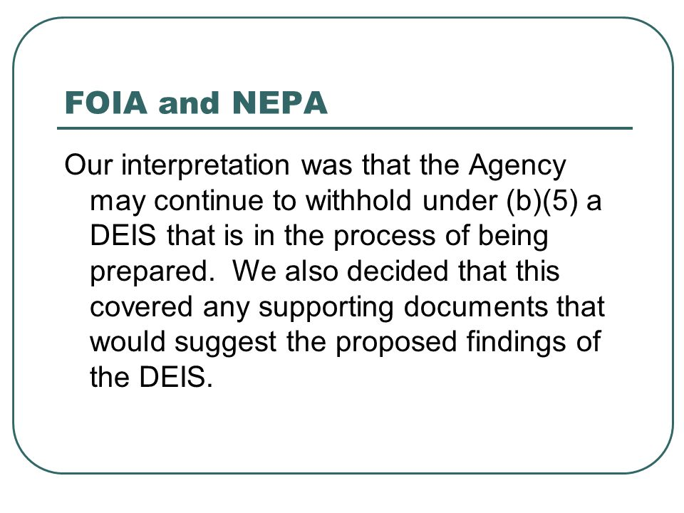 FOIA and NEPA Our interpretation was that the Agency may continue to withhold under (b)(5) a DEIS that is in the process of being prepared. We also de