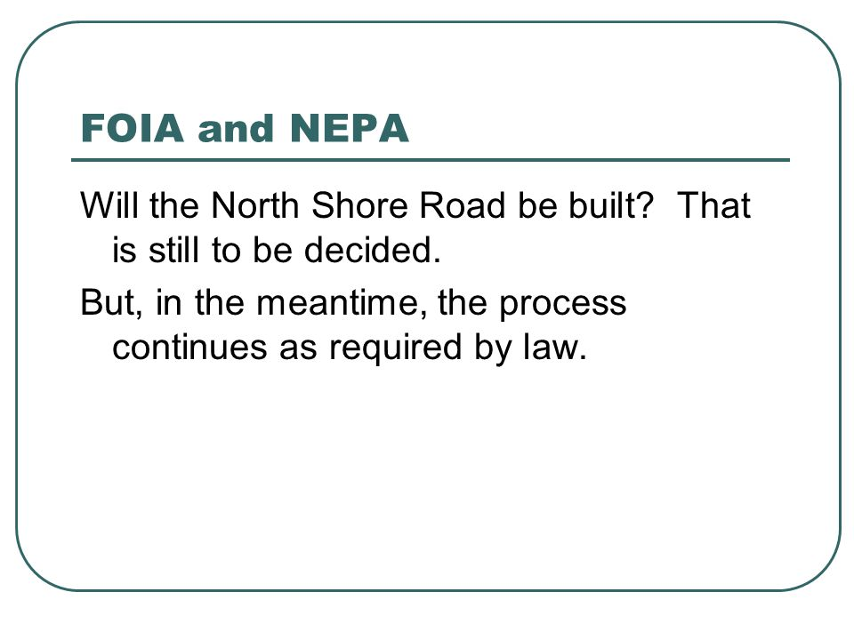 FOIA and NEPA Will the North Shore Road be built? That is still to be decided. But, in the meantime, the process continues as required by law.