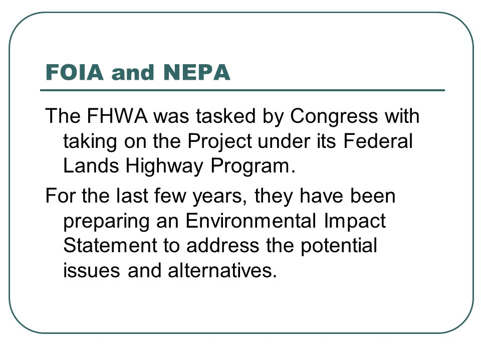 FOIA and NEPA The FHWA was tasked by Congress with taking on the Project under its Federal Lands Highway Program. For the last few years, they have be
