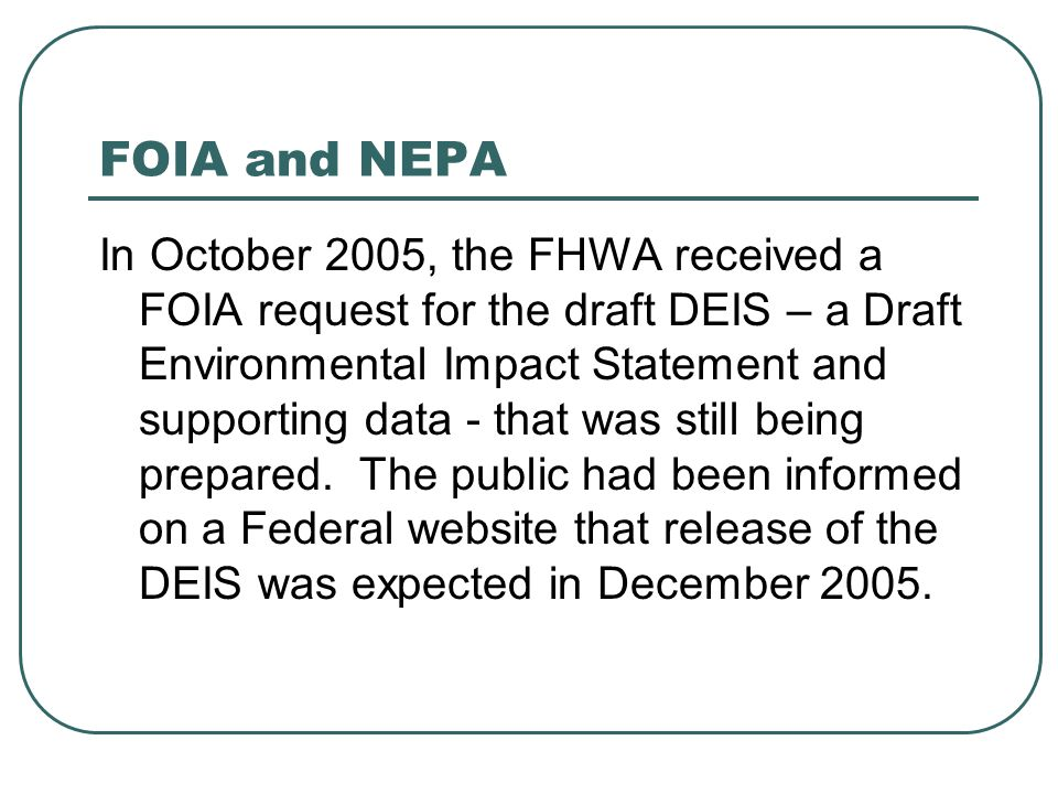 FOIA and NEPA In October 2005, the FHWA received a FOIA request for the draft DEIS – a Draft Environmental Impact Statement and supporting data - that