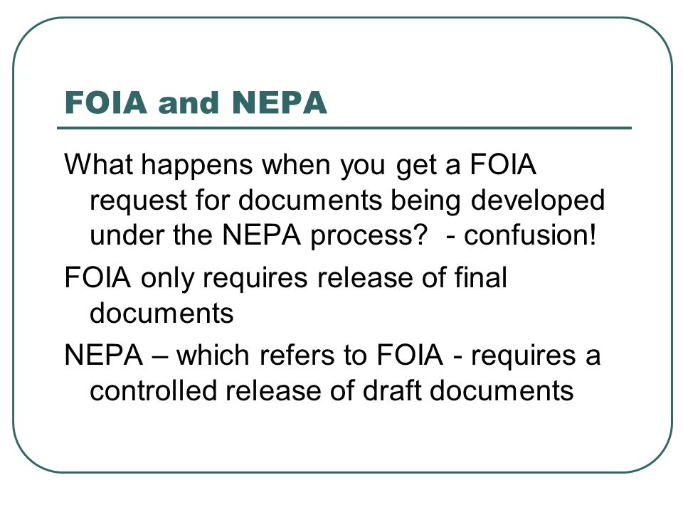 FOIA and NEPA What happens when you get a FOIA request for documents being developed under the NEPA process? - confusion! FOIA only requires release o
