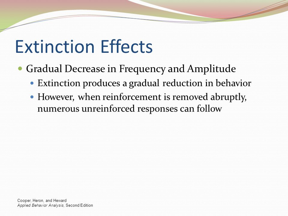 Extinction Effects Gradual Decrease in Frequency and Amplitude Extinction produces a gradual reduction in behavior However, when reinforcement is remo