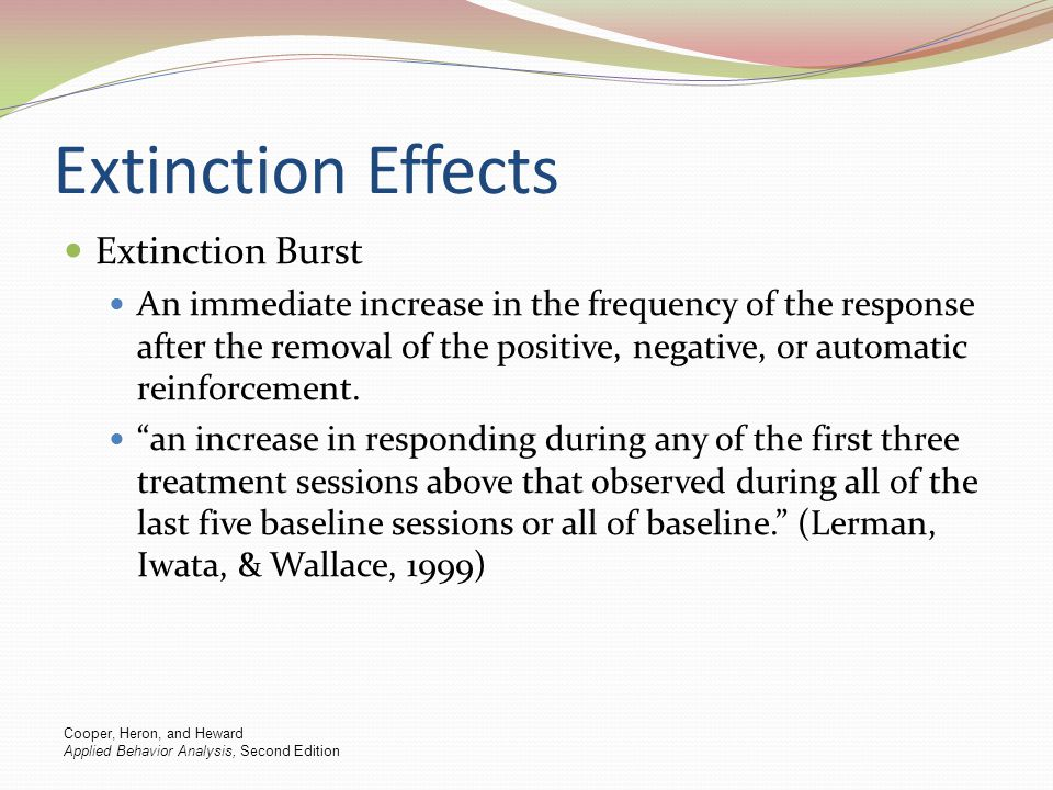 Extinction Effects Extinction Burst An immediate increase in the frequency of the response after the removal of the positive, negative, or automatic r