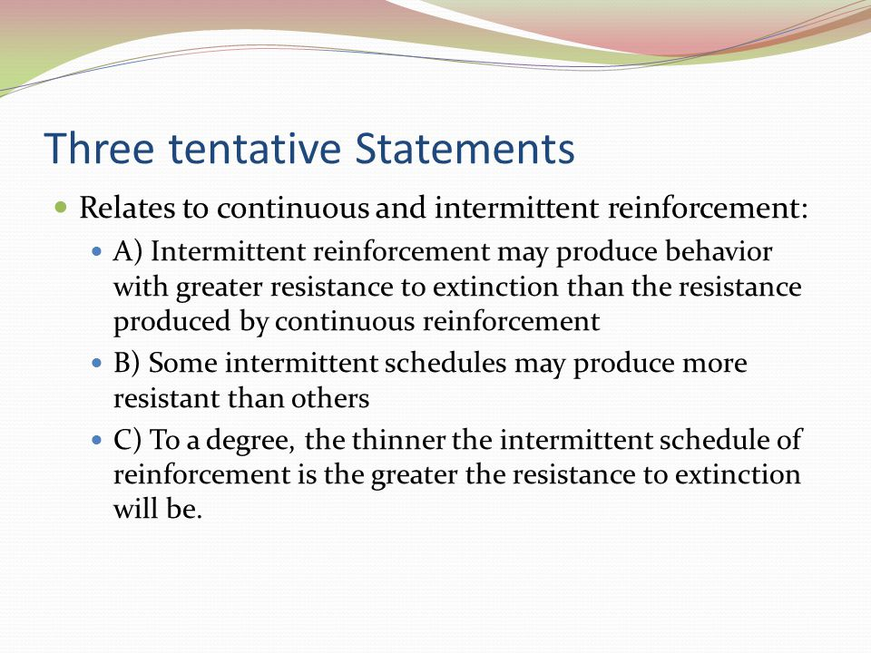 Three tentative Statements Relates to continuous and intermittent reinforcement: A) Intermittent reinforcement may produce behavior with greater resis