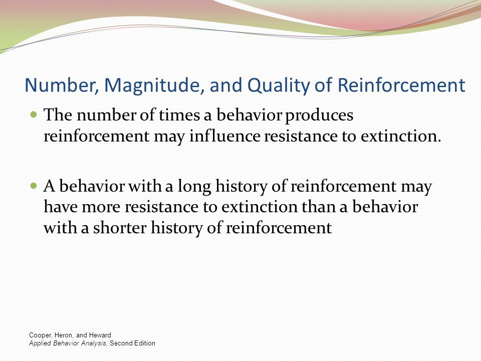 Number, Magnitude, and Quality of Reinforcement The number of times a behavior produces reinforcement may influence resistance to extinction. A behavi